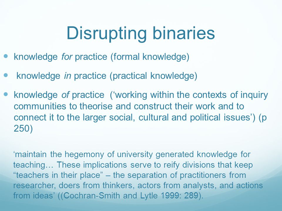Disrupting binaries knowledge for practice (formal knowledge) knowledge in practice (practical knowledge) knowledge of practice ('working within the contexts of inquiry communities to theorise and construct their work and to connect it to the larger social, cultural and political issues') (p 250) 'maintain the hegemony of university generated knowledge for teaching… These implications serve to reify divisions that keep teachers in their place – the separation of practitioners from researcher, doers from thinkers, actors from analysts, and actions from ideas' ((Cochran-Smith and Lytle 1999: 289).