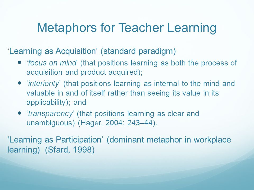 Metaphors for Teacher Learning 'Learning as Acquisition' (standard paradigm) 'focus on mind' (that positions learning as both the process of acquisition and product acquired); 'interiority' (that positions learning as internal to the mind and valuable in and of itself rather than seeing its value in its applicability); and 'transparency' (that positions learning as clear and unambiguous) (Hager, 2004: 243–44).