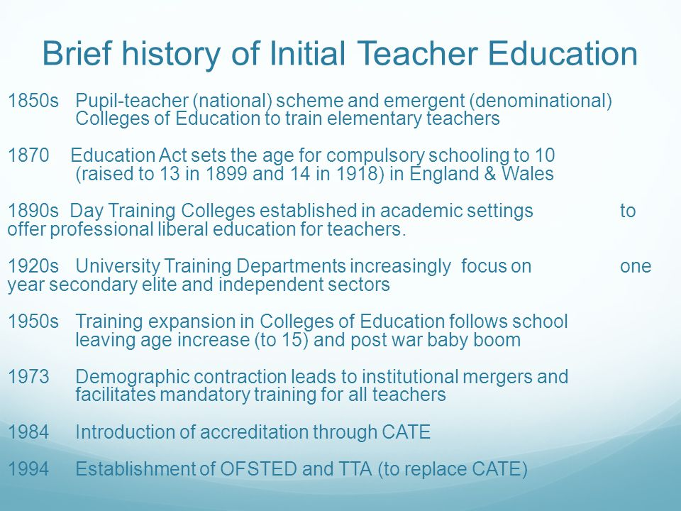 Brief history of Initial Teacher Education 1850sPupil-teacher (national) scheme and emergent (denominational) Colleges of Education to train elementar
