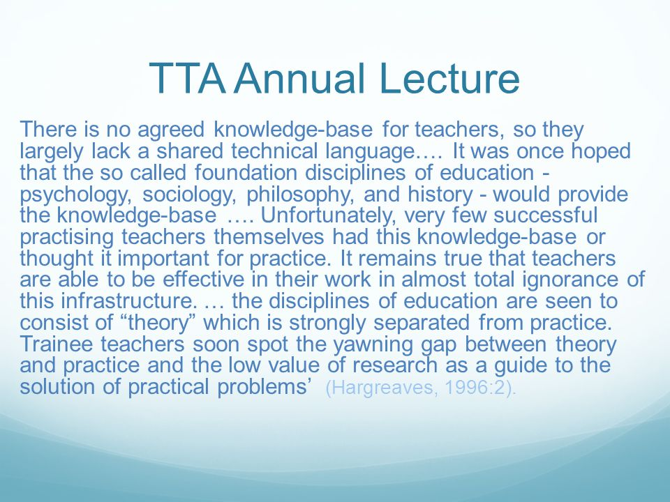 TTA Annual Lecture There is no agreed knowledge-base for teachers, so they largely lack a shared technical language….