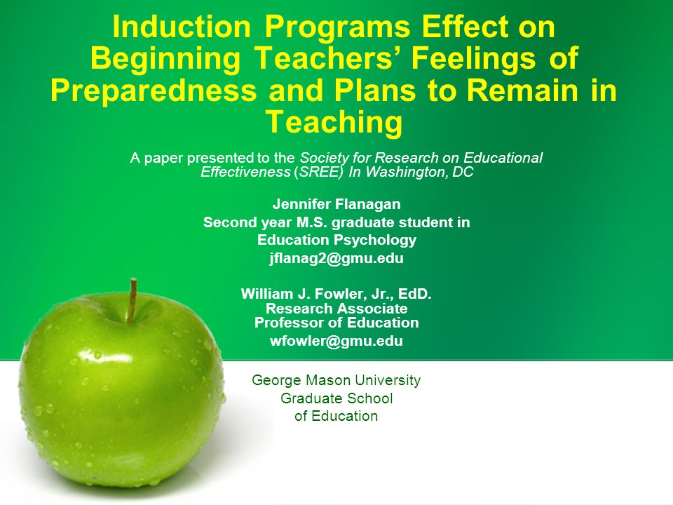 Induction Programs Effect on Beginning Teachers' Feelings of Preparedness and Plans to Remain in Teaching A paper presented to the Society for Research on Educational Effectiveness (SREE) In Washington, DC Jennifer Flanagan Second year M.S.