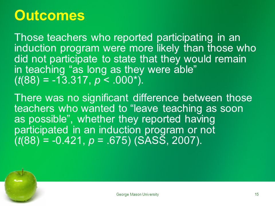 Outcomes Those teachers who reported participating in an induction program were more likely than those who did not participate to state that they would remain in teaching as long as they were able (t(88) = -13.317, p <.000*).