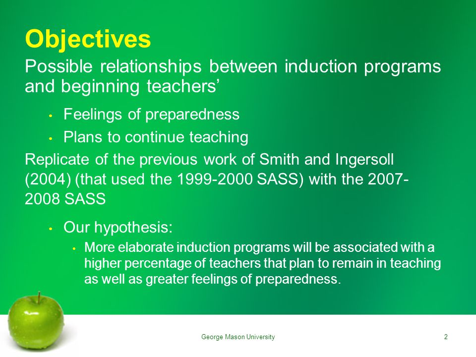 Objectives Possible relationships between induction programs and beginning teachers' Feelings of preparedness Plans to continue teaching Replicate of the previous work of Smith and Ingersoll (2004) (that used the 1999-2000 SASS) with the 2007- 2008 SASS Our hypothesis: More elaborate induction programs will be associated with a higher percentage of teachers that plan to remain in teaching as well as greater feelings of preparedness.