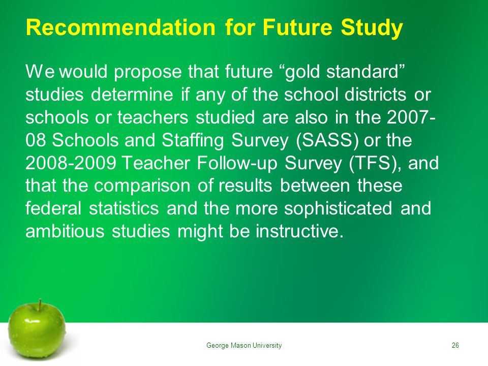 Recommendation for Future Study We would propose that future gold standard studies determine if any of the school districts or schools or teachers studied are also in the 2007- 08 Schools and Staffing Survey (SASS) or the 2008-2009 Teacher Follow-up Survey (TFS), and that the comparison of results between these federal statistics and the more sophisticated and ambitious studies might be instructive.