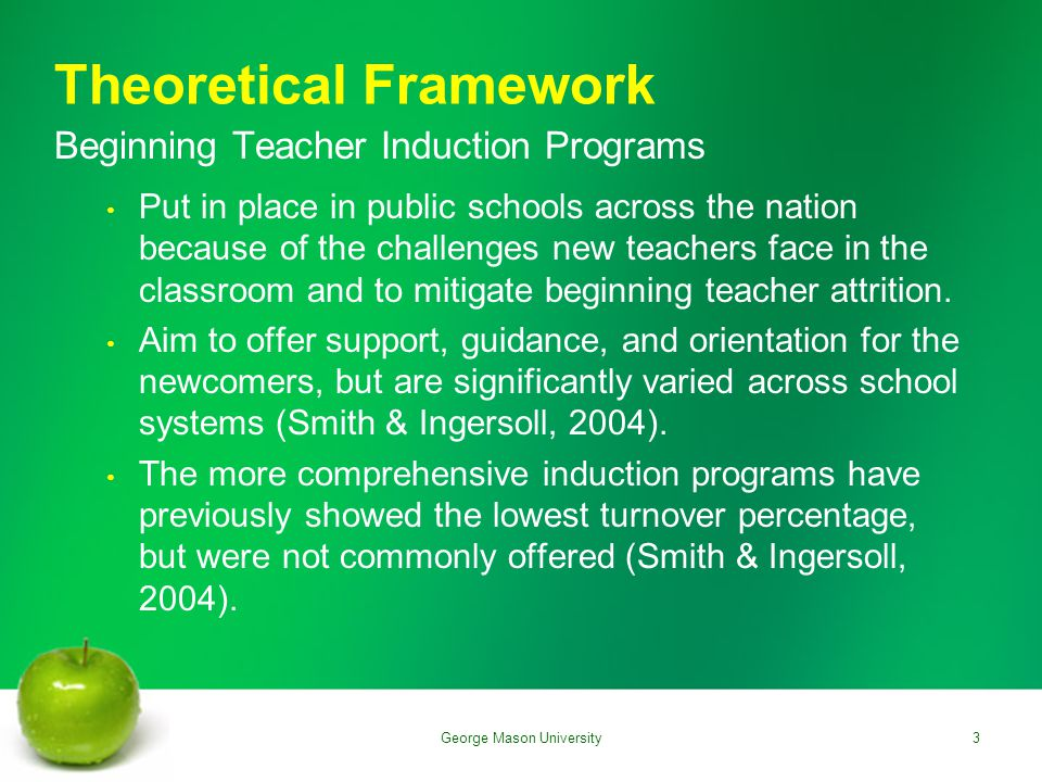 Theoretical Framework Beginning Teacher Induction Programs Put in place in public schools across the nation because of the challenges new teachers face in the classroom and to mitigate beginning teacher attrition.