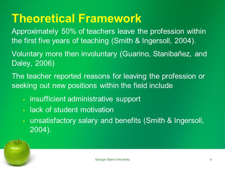 Theoretical Framework Approximately 50% of teachers leave the profession within the first five years of teaching (Smith & Ingersoll, 2004).