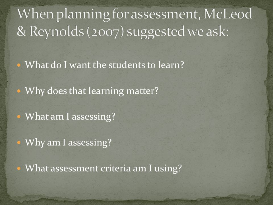 What do I want the students to learn? Why does that learning matter? What am I assessing? Why am I assessing? What assessment criteria am I using?