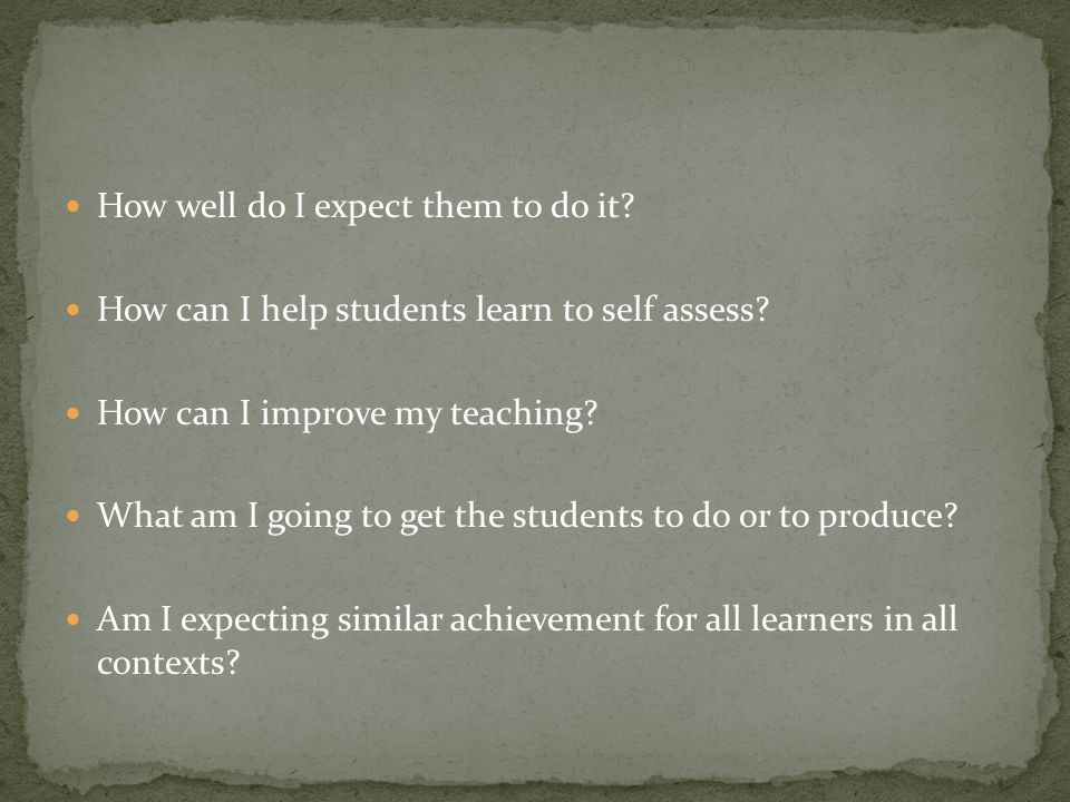 How well do I expect them to do it? How can I help students learn to self assess? How can I improve my teaching? What am I going to get the students t