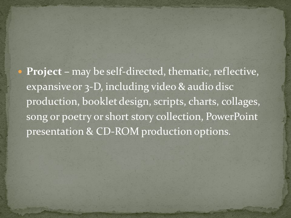 Project – may be self-directed, thematic, reflective, expansive or 3-D, including video & audio disc production, booklet design, scripts, charts, collages, song or poetry or short story collection, PowerPoint presentation & CD-ROM production options.