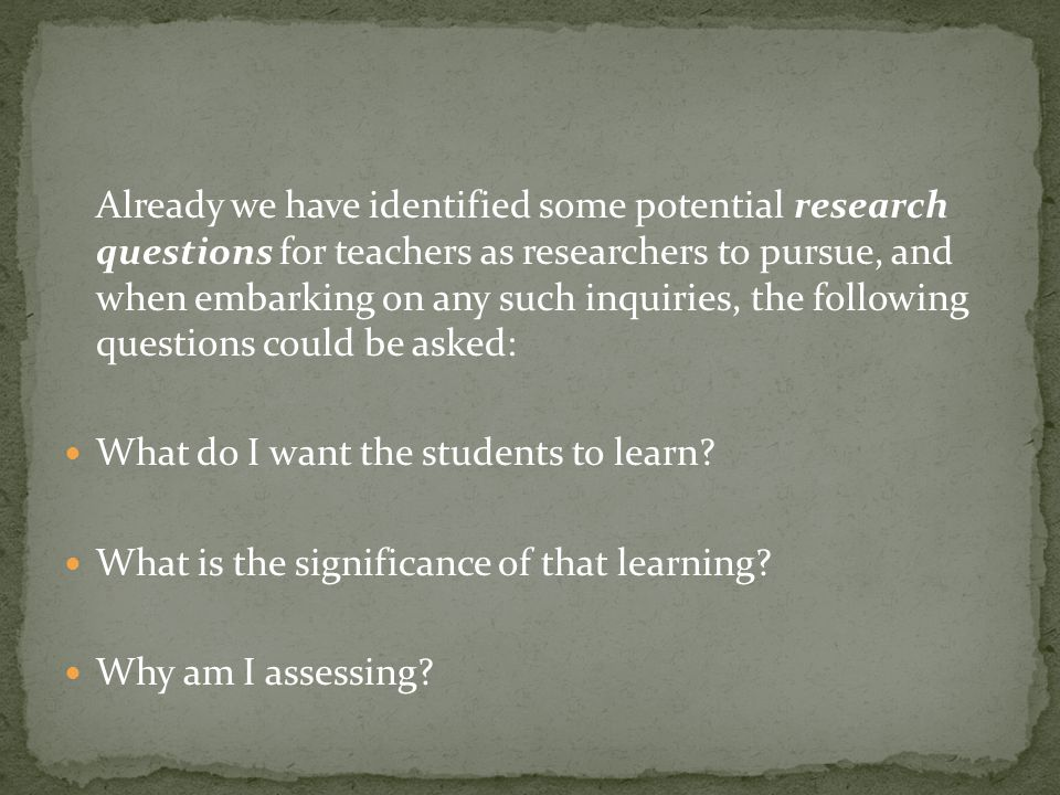 Already we have identified some potential research questions for teachers as researchers to pursue, and when embarking on any such inquiries, the following questions could be asked: What do I want the students to learn.