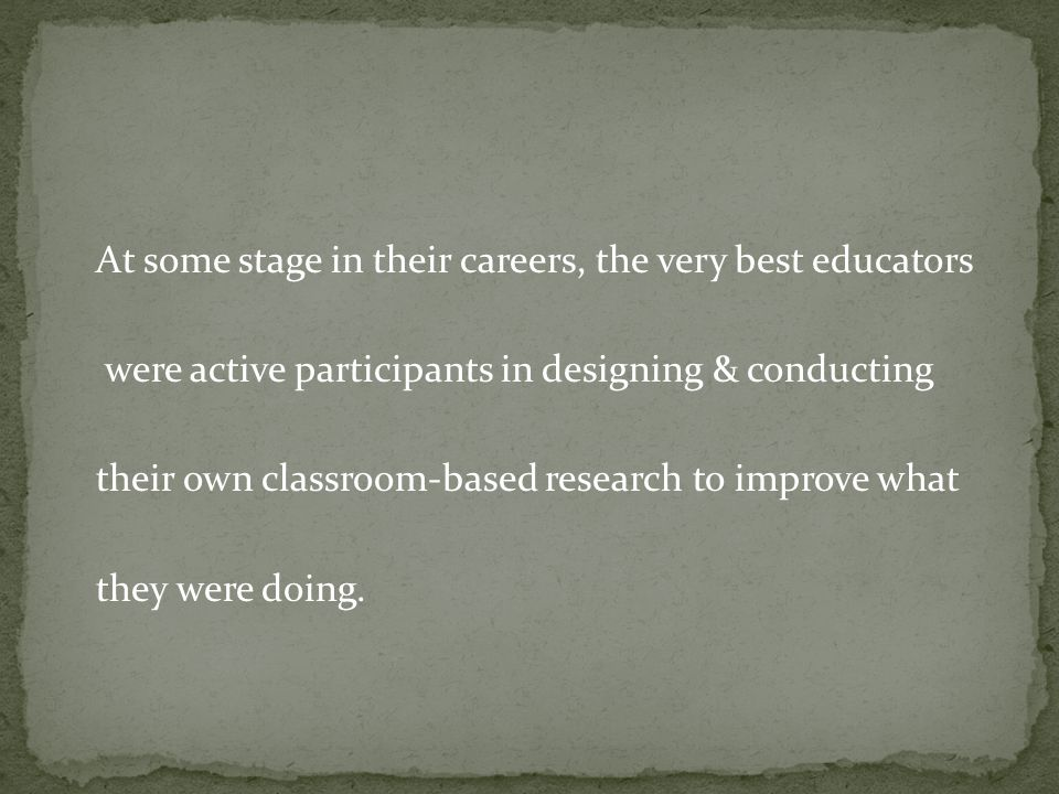 At some stage in their careers, the very best educators were active participants in designing & conducting their own classroom-based research to improve what they were doing.