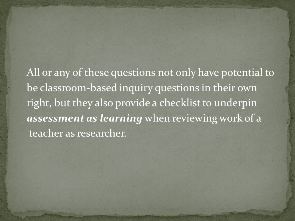 All or any of these questions not only have potential to be classroom-based inquiry questions in their own right, but they also provide a checklist to