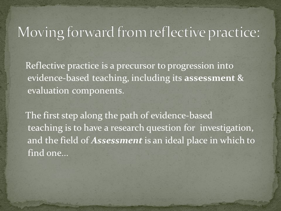 Reflective practice is a precursor to progression into evidence-based teaching, including its assessment & evaluation components.