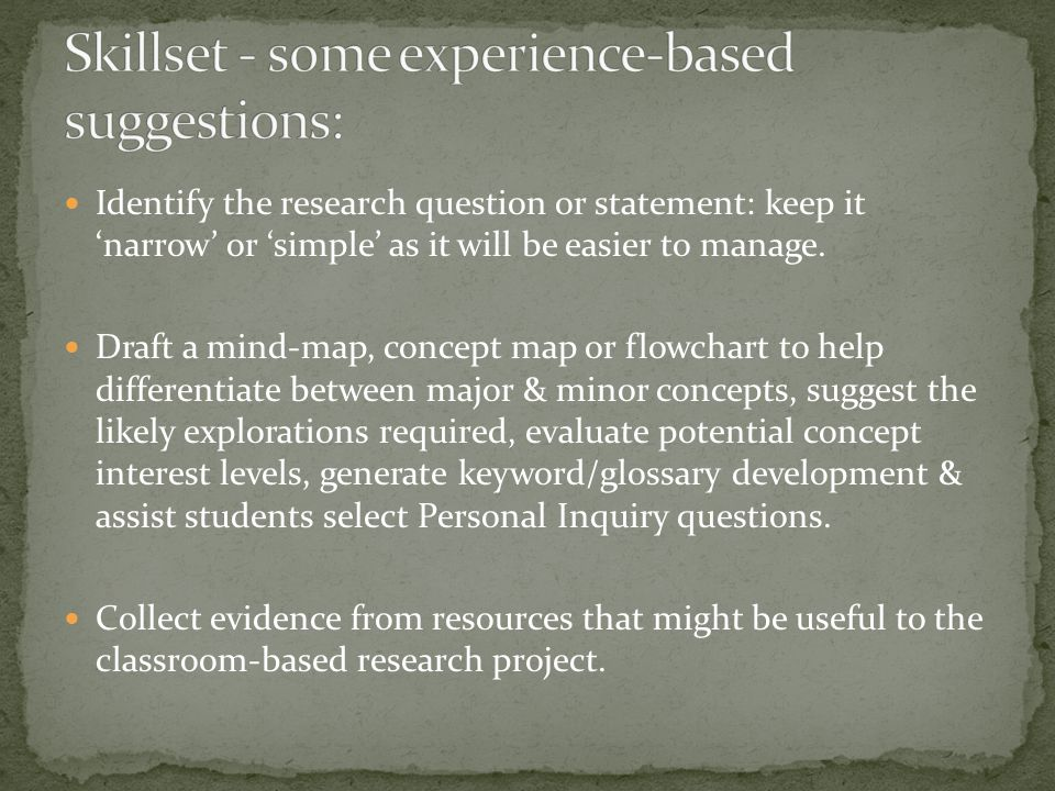 Identify the research question or statement: keep it 'narrow' or 'simple' as it will be easier to manage.