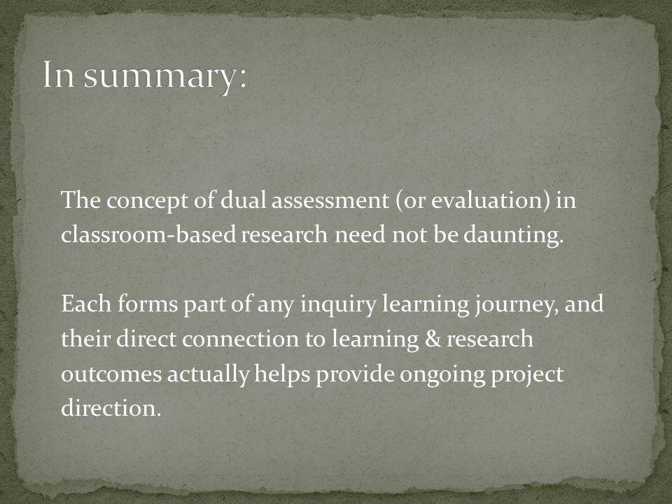 The concept of dual assessment (or evaluation) in classroom-based research need not be daunting. Each forms part of any inquiry learning journey, and
