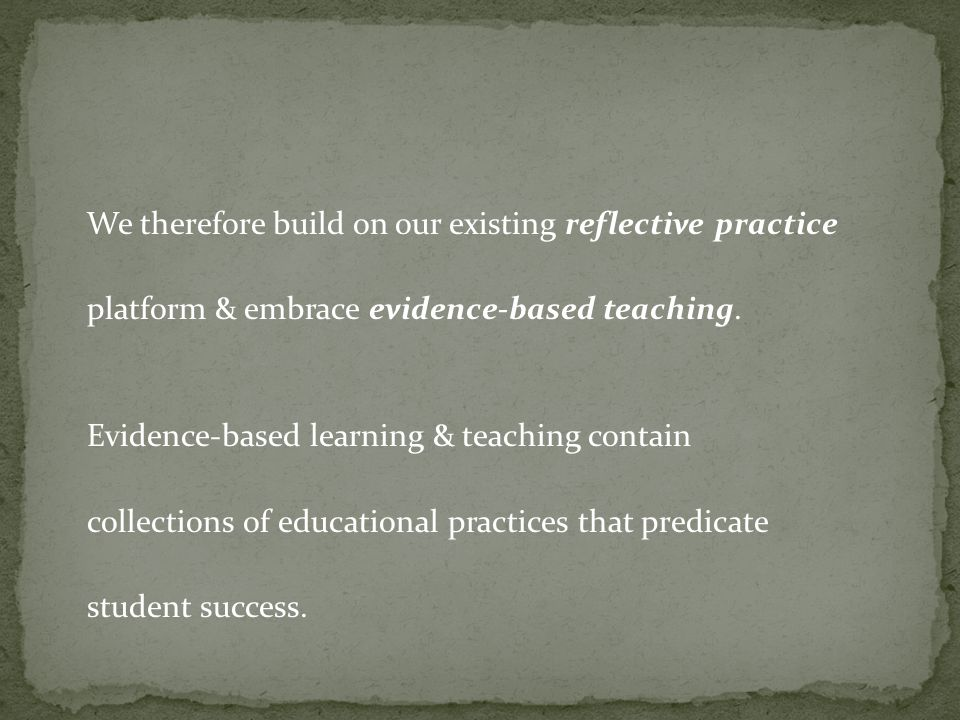 We therefore build on our existing reflective practice platform & embrace evidence-based teaching. Evidence-based learning & teaching contain collecti