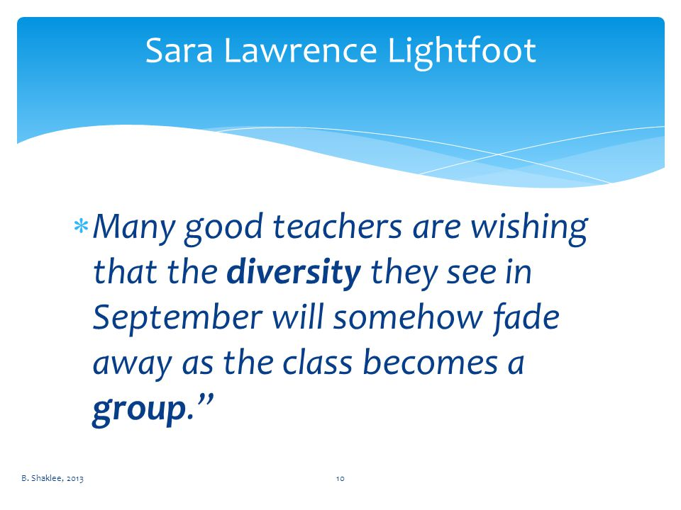  Many good teachers are wishing that the diversity they see in September will somehow fade away as the class becomes a group. Sara Lawrence Lightfoot B.