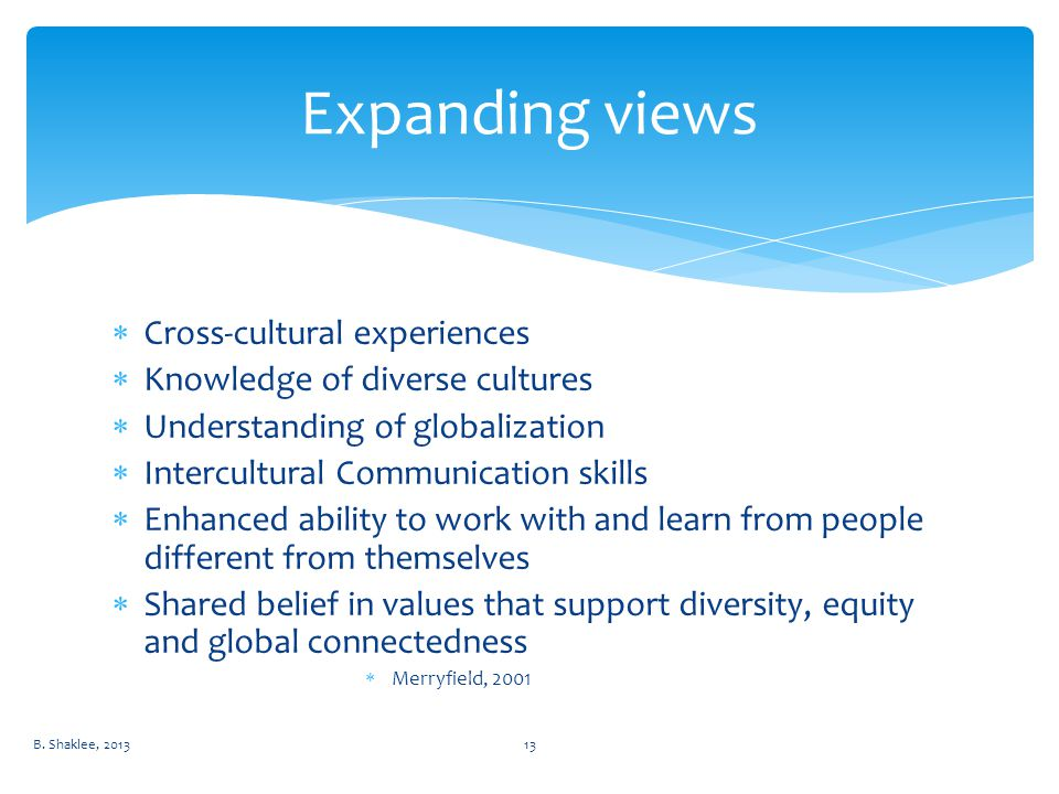  Cross-cultural experiences  Knowledge of diverse cultures  Understanding of globalization  Intercultural Communication skills  Enhanced ability to work with and learn from people different from themselves  Shared belief in values that support diversity, equity and global connectedness  Merryfield, 2001 Expanding views B.