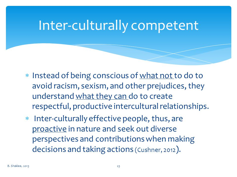  Instead of being conscious of what not to do to avoid racism, sexism, and other prejudices, they understand what they can do to create respectful, productive intercultural relationships.