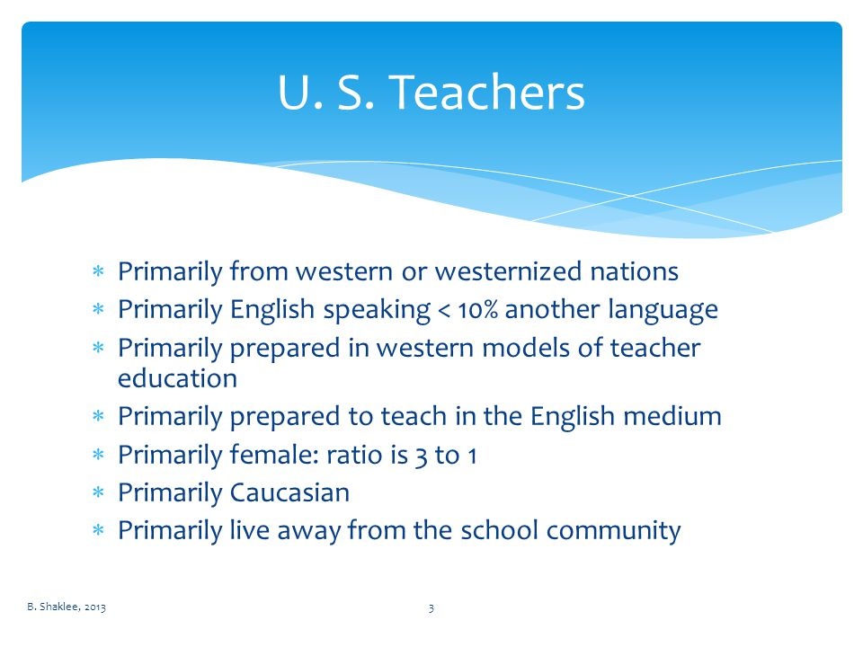  Primarily from western or westernized nations  Primarily English speaking < 10% another language  Primarily prepared in western models of teacher education  Primarily prepared to teach in the English medium  Primarily female: ratio is 3 to 1  Primarily Caucasian  Primarily live away from the school community U.