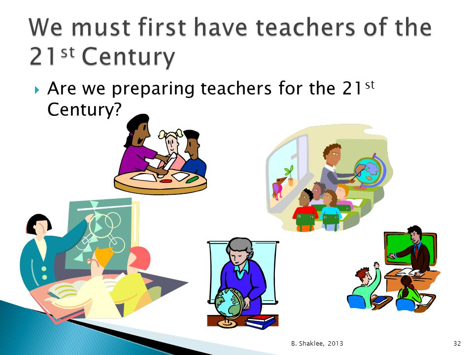  Are we preparing teachers for the 21 st Century? B. Shaklee, 201332
