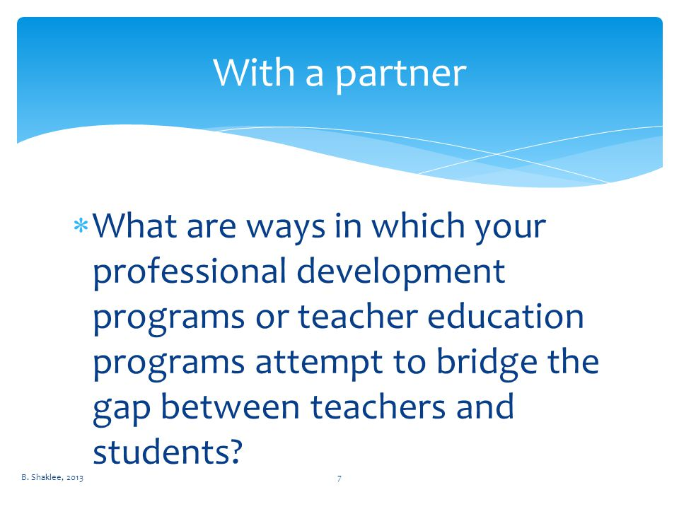  What are ways in which your professional development programs or teacher education programs attempt to bridge the gap between teachers and students.
