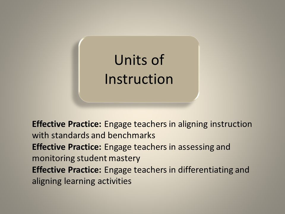Units of Instruction Effective Practice: Engage teachers in aligning instruction with standards and benchmarks Effective Practice: Engage teachers in assessing and monitoring student mastery Effective Practice: Engage teachers in differentiating and aligning learning activities
