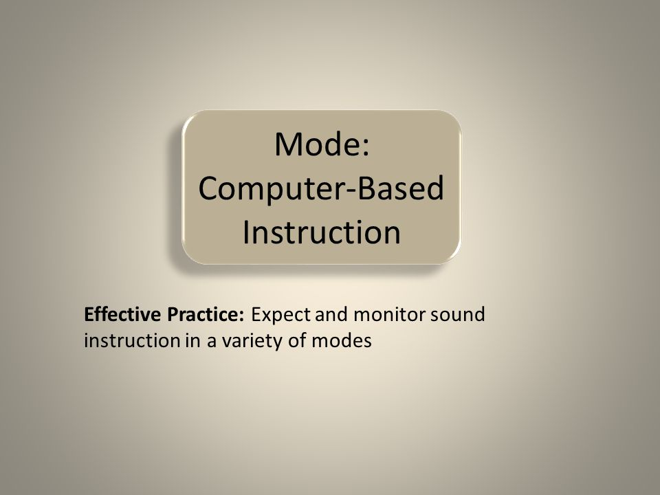 Mode: Computer-Based Instruction Effective Practice: Expect and monitor sound instruction in a variety of modes