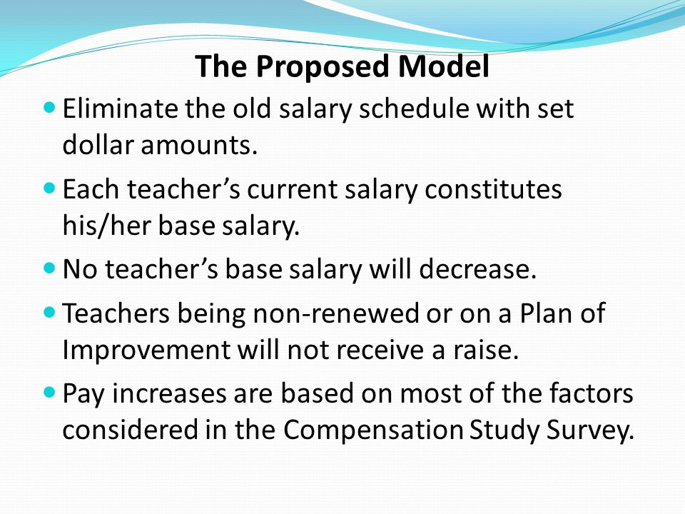 The Proposed Model Eliminate the old salary schedule with set dollar amounts. Each teacher's current salary constitutes his/her base salary. No teache