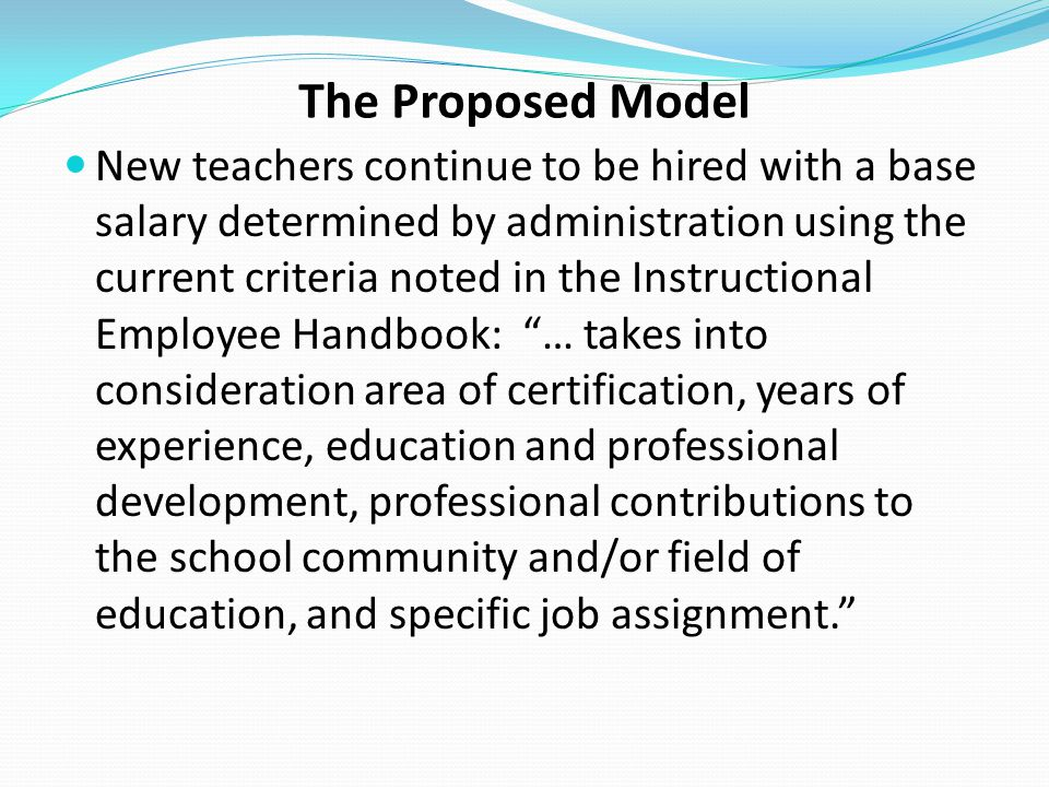 The Proposed Model New teachers continue to be hired with a base salary determined by administration using the current criteria noted in the Instructi