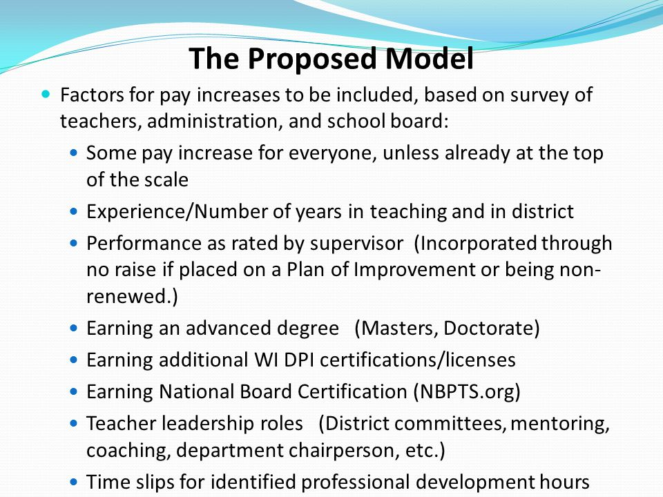 The Proposed Model Factors for pay increases to be included, based on survey of teachers, administration, and school board: Some pay increase for ever
