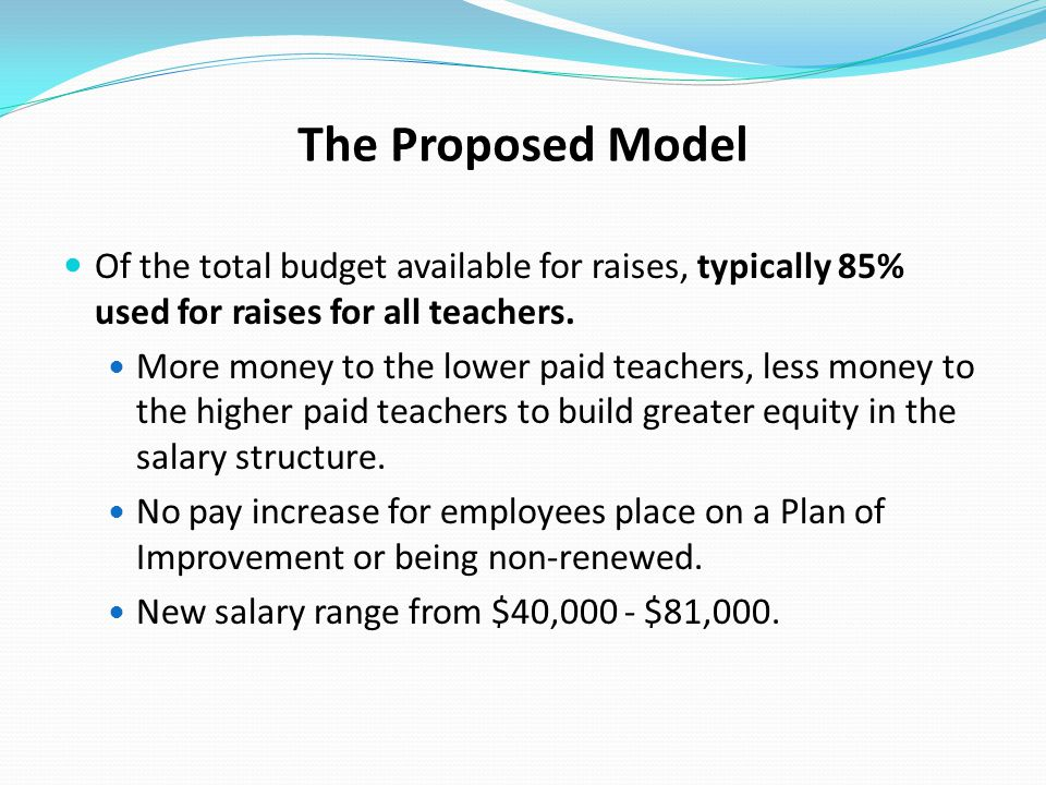 The Proposed Model Of the total budget available for raises, typically 85% used for raises for all teachers. More money to the lower paid teachers, le