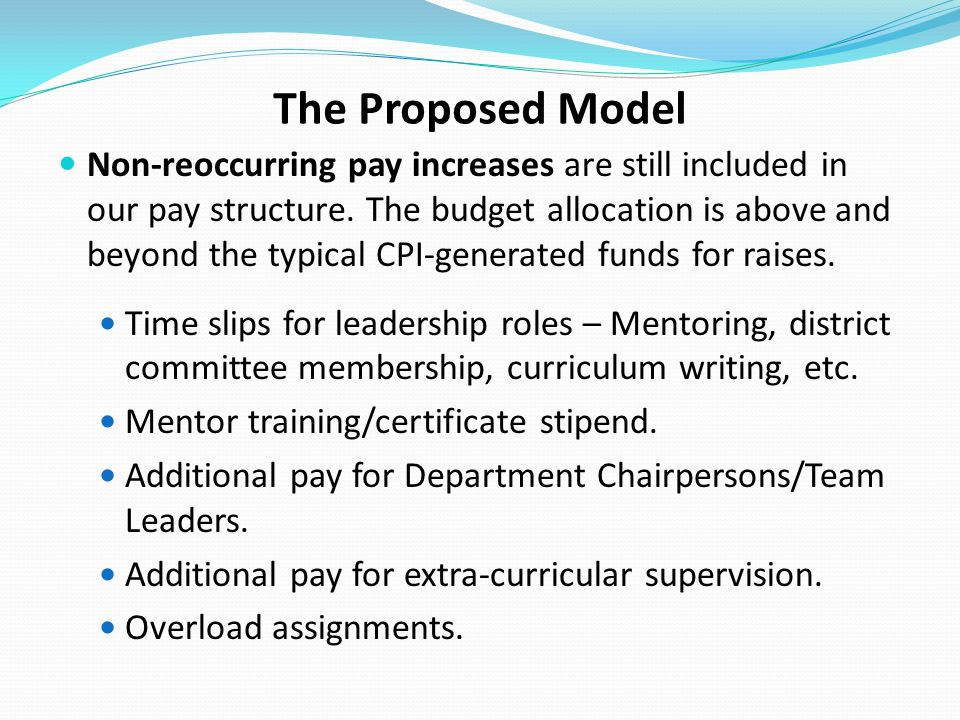 The Proposed Model Non-reoccurring pay increases are still included in our pay structure. The budget allocation is above and beyond the typical CPI-ge