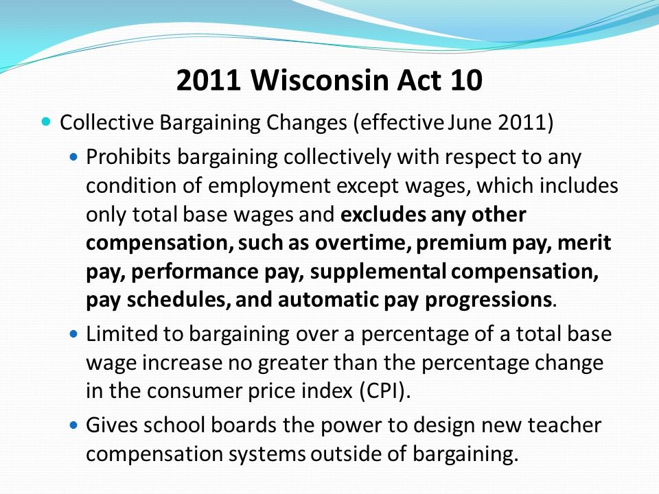 2011 Wisconsin Act 10 Collective Bargaining Changes (effective June 2011) Prohibits bargaining collectively with respect to any condition of employmen