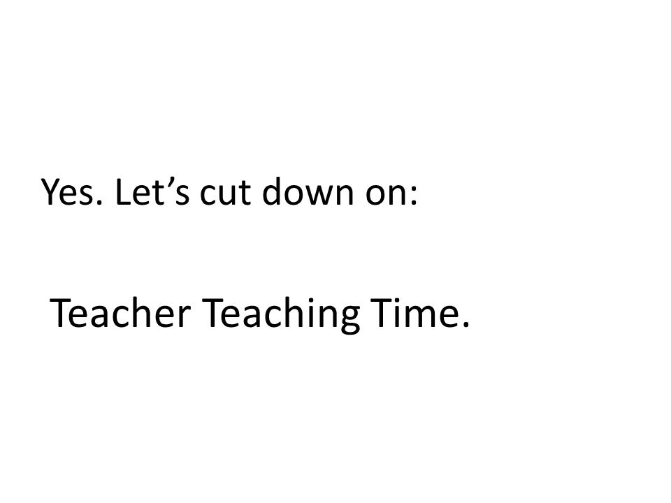Yes. Let's cut down on: Teacher Teaching Time.