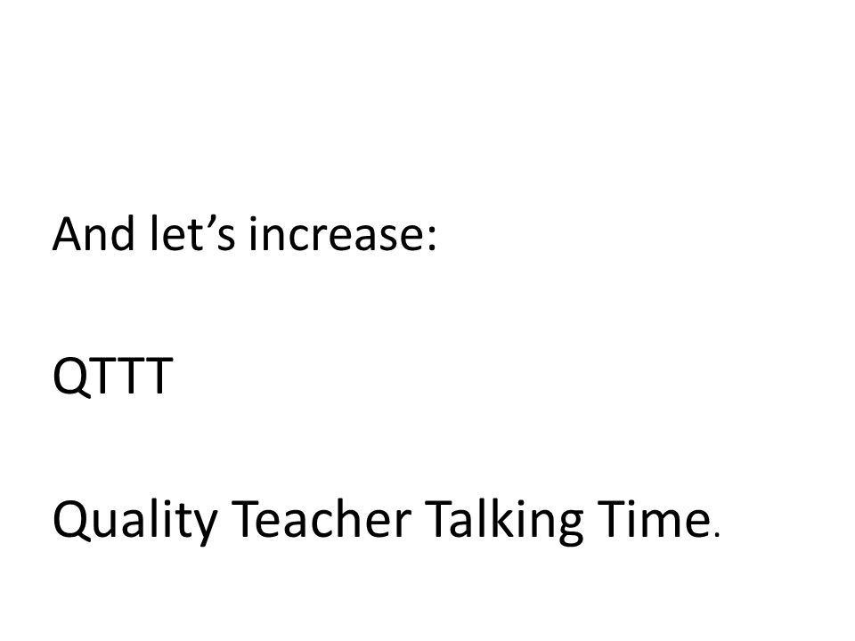 And let's increase: QTTT Quality Teacher Talking Time.