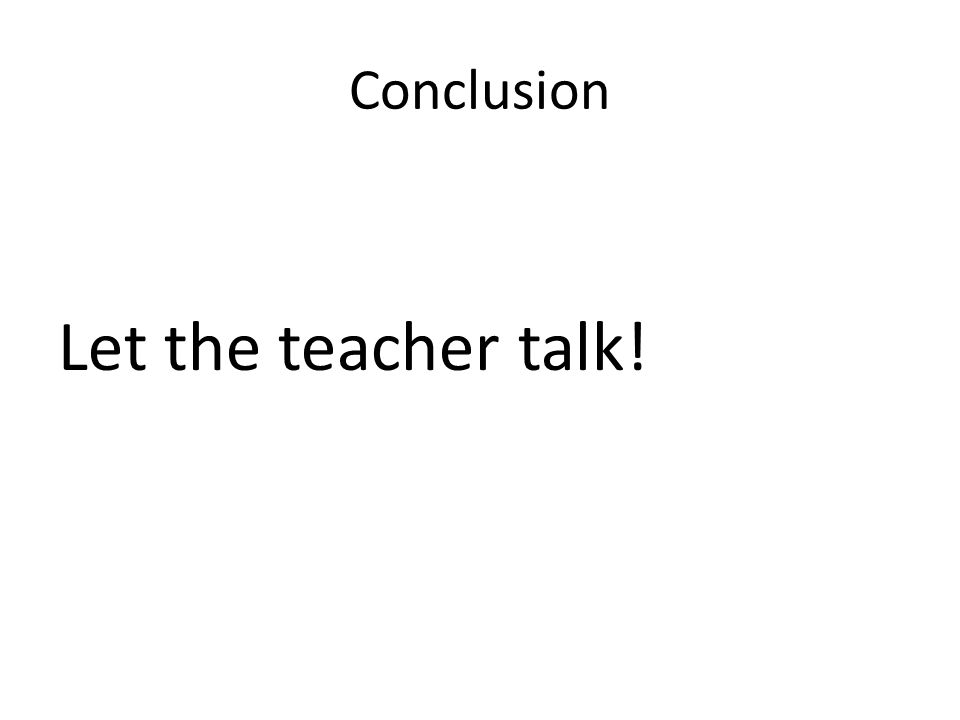 Conclusion Let the teacher talk!