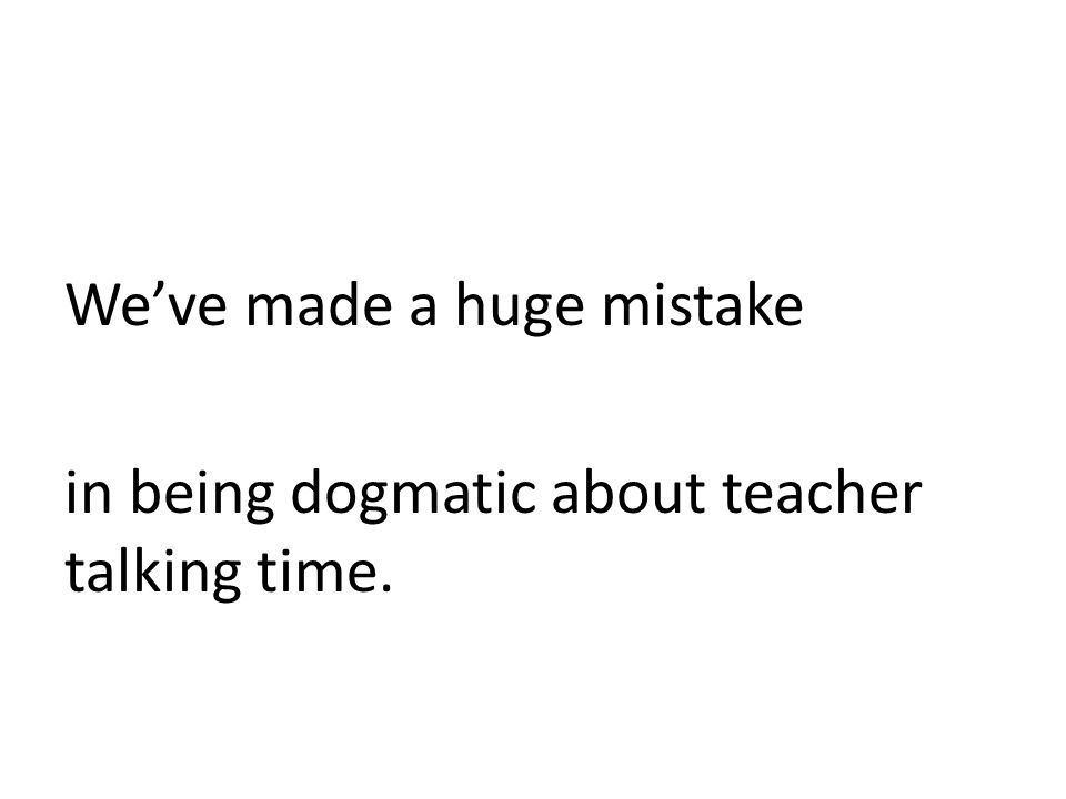 We've made a huge mistake in being dogmatic about teacher talking time.