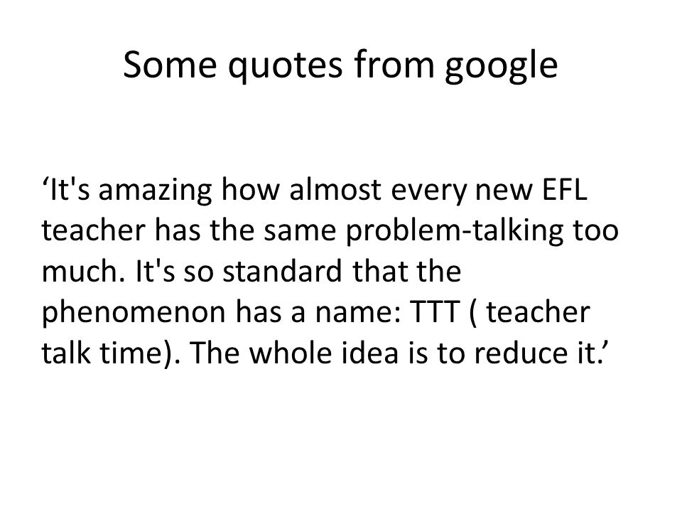 Some quotes from google 'It s amazing how almost every new EFL teacher has the same problem-talking too much.