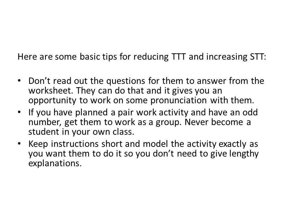 Here are some basic tips for reducing TTT and increasing STT: Don't read out the questions for them to answer from the worksheet.