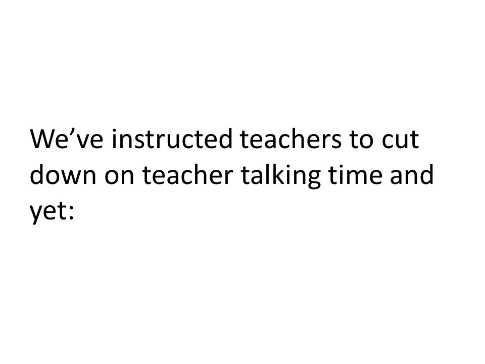 We've instructed teachers to cut down on teacher talking time and yet: