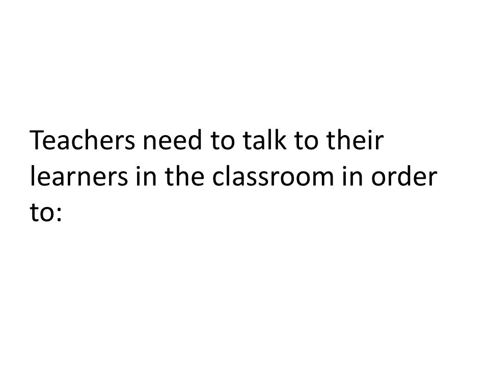 Teachers need to talk to their learners in the classroom in order to: