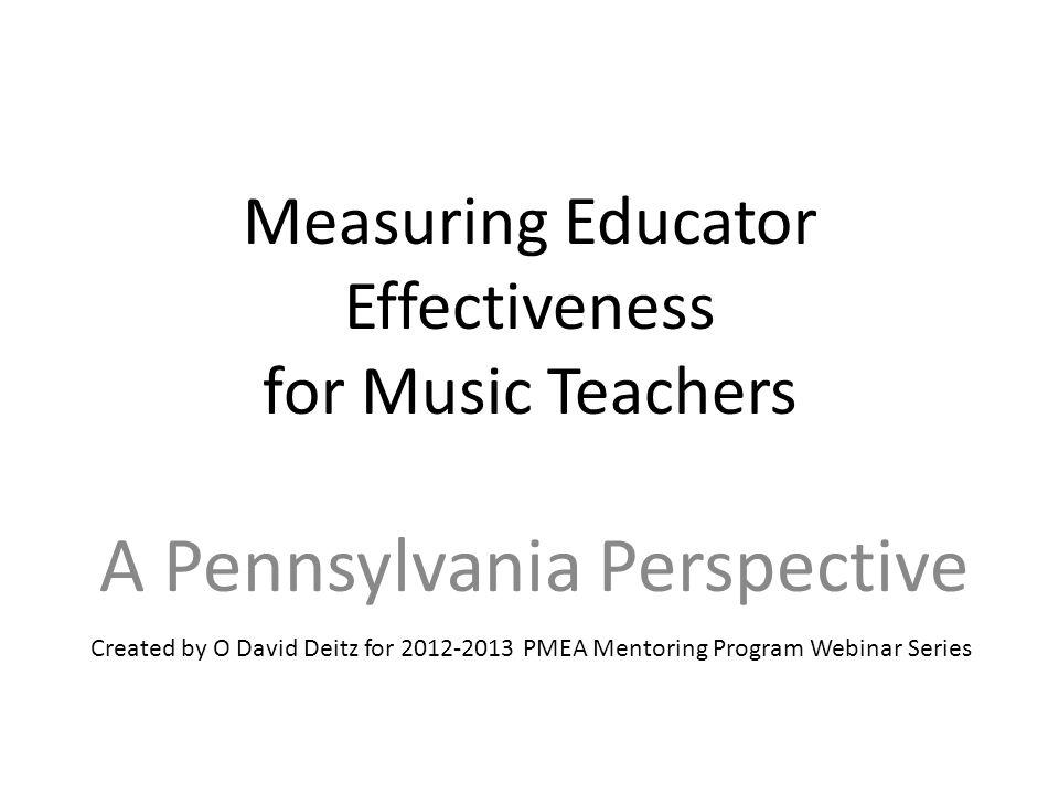 Measuring Educator Effectiveness for Music Teachers A Pennsylvania Perspective Created by O David Deitz for 2012-2013 PMEA Mentoring Program Webinar S