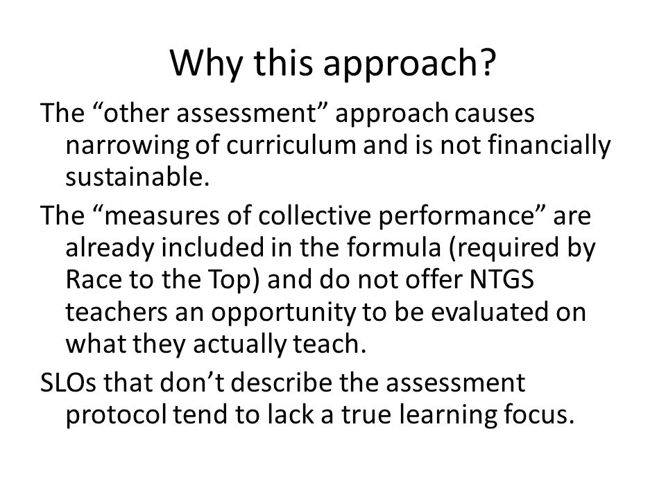 """Why this approach? The """"other assessment"""" approach causes narrowing of curriculum and is not financially sustainable. The """"measures of collective perf"""