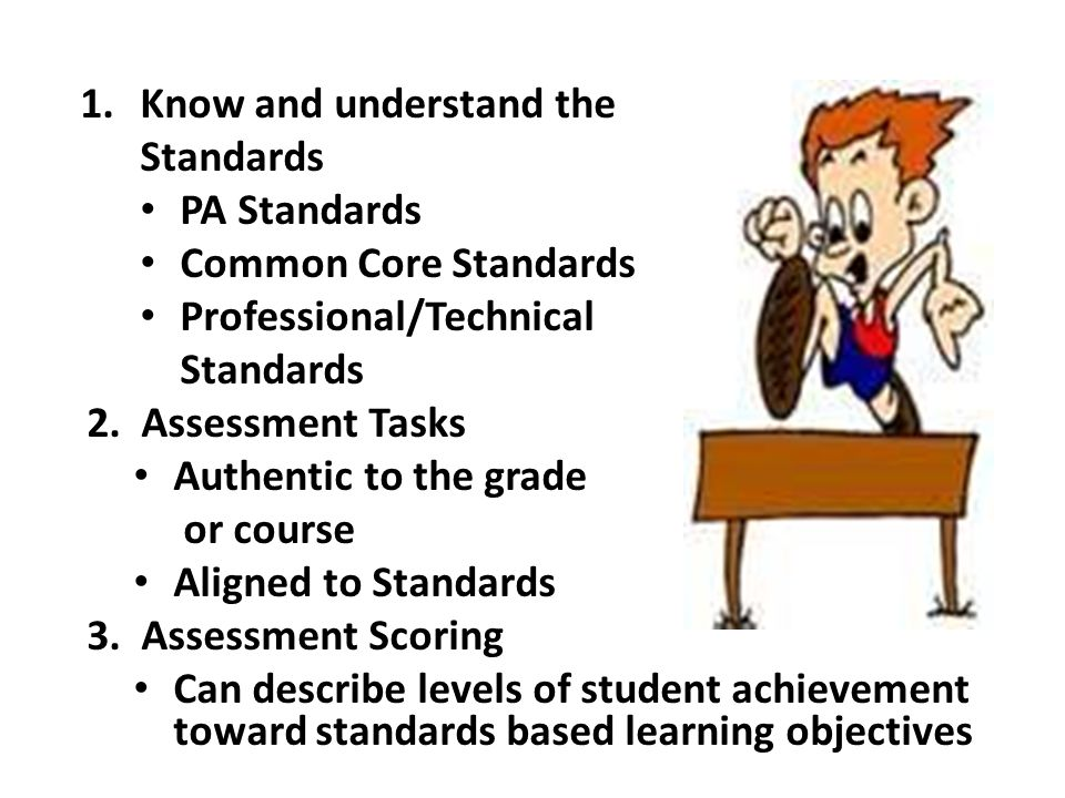 1.Know and understand the Standards PA Standards Common Core Standards Professional/Technical Standards 2. Assessment Tasks Authentic to the grade or