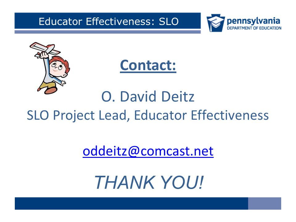 Educator Effectiveness: SLO Contact: O. David Deitz SLO Project Lead, Educator Effectiveness oddeitz@comcast.net THANK YOU!