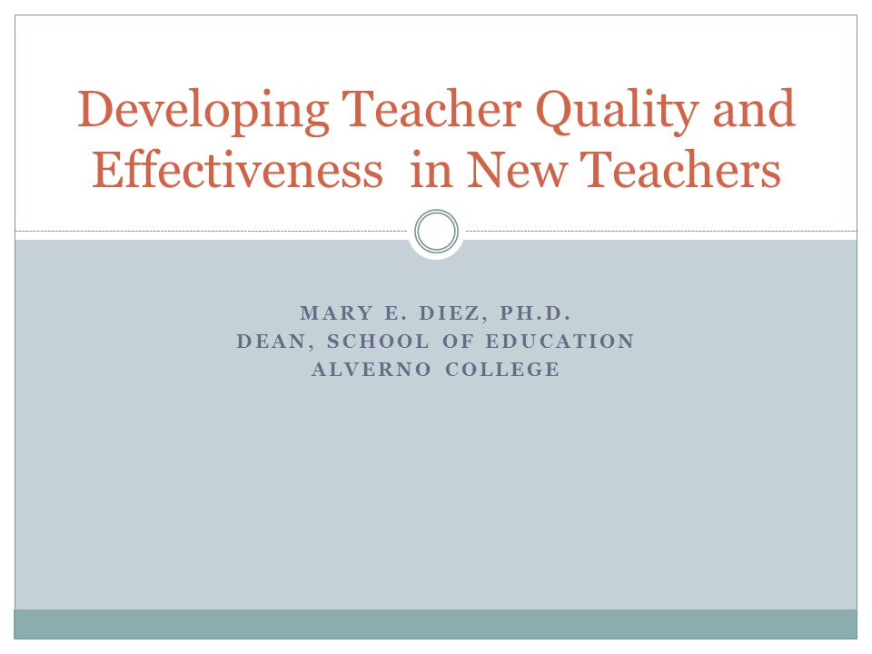 MARY E. DIEZ, PH.D. DEAN, SCHOOL OF EDUCATION ALVERNO COLLEGE Developing Teacher Quality and Effectiveness in New Teachers