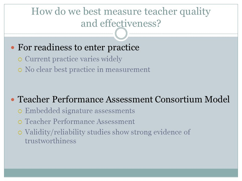 How do we best measure teacher quality and effectiveness? For readiness to enter practice  Current practice varies widely  No clear best practice in