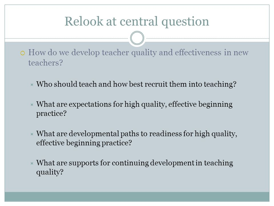 Relook at central question  How do we develop teacher quality and effectiveness in new teachers.