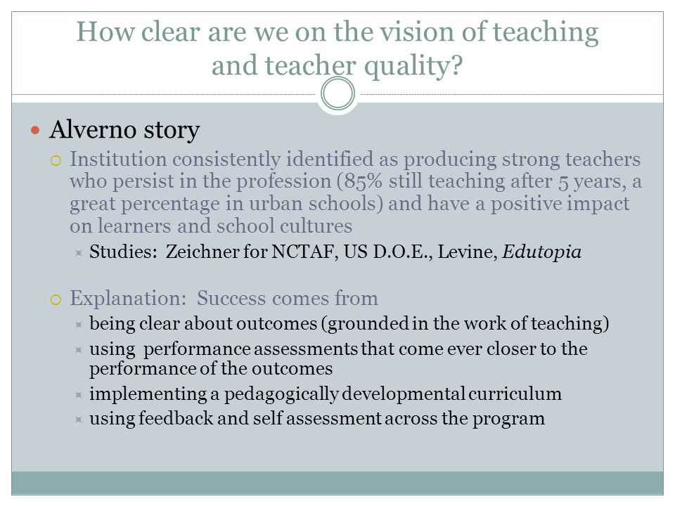 How clear are we on the vision of teaching and teacher quality? Alverno story  Institution consistently identified as producing strong teachers who p